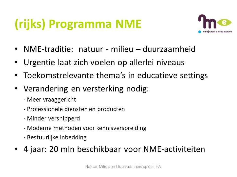 (rijks) Programma NME NME-traditie: natuur - milieu – duurzaamheid Urgentie laat zich voelen op allerlei niveaus Toekomstrelevante thema's in educatieve settings Verandering en versterking nodig: - Meer vraaggericht - Professionele diensten en producten - Minder versnipperd - Moderne methoden voor kennisverspreiding - Bestuurlijke inbedding 4 jaar: 20 mln beschikbaar voor NME-activiteiten Natuur, Milieu en Duurzaamheid op de LEA