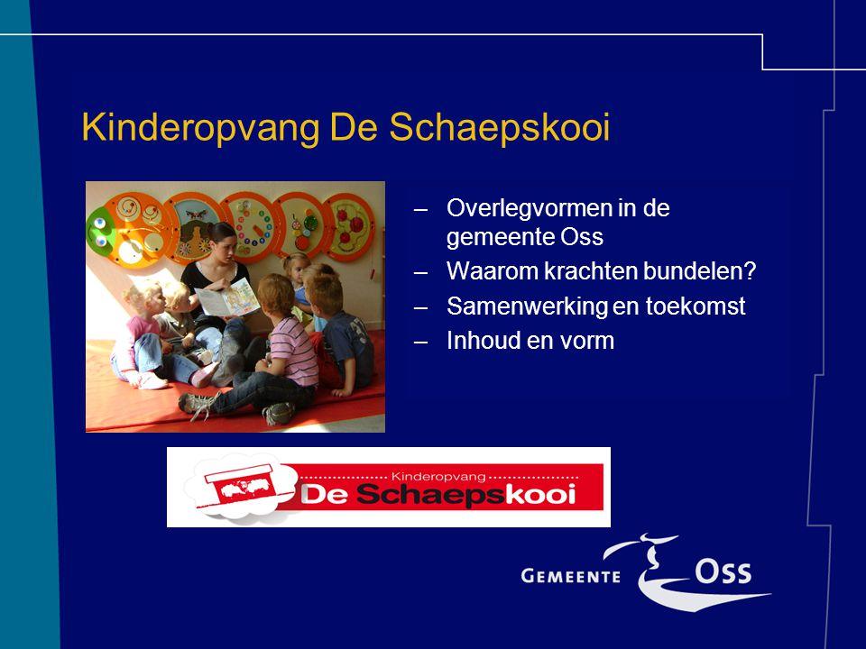 Kinderopvang De Schaepskooi –Overlegvormen in de gemeente Oss –Waarom krachten bundelen.