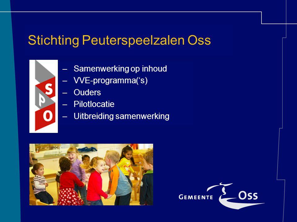 Stichting Peuterspeelzalen Oss –Samenwerking op inhoud –VVE-programma('s) –Ouders –Pilotlocatie –Uitbreiding samenwerking
