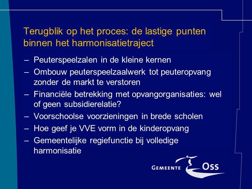 Terugblik op het proces: de lastige punten binnen het harmonisatietraject –Peuterspeelzalen in de kleine kernen –Ombouw peuterspeelzaalwerk tot peuteropvang zonder de markt te verstoren –Financiële betrekking met opvangorganisaties: wel of geen subsidierelatie.