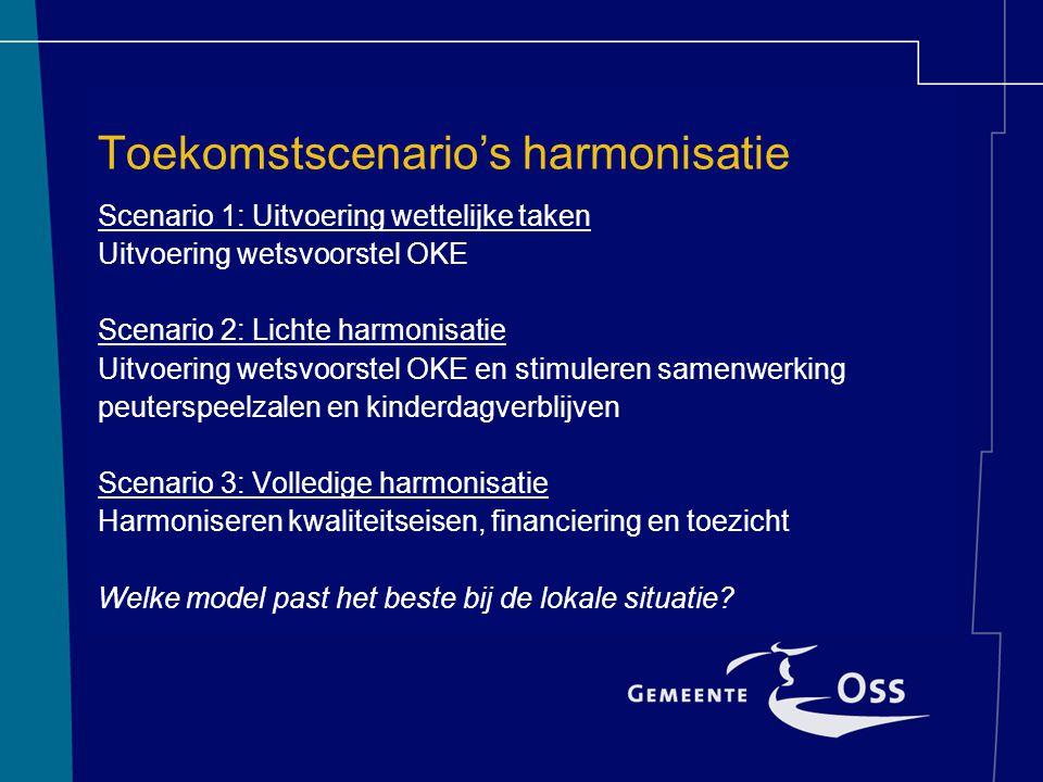 Toekomstscenario's harmonisatie Scenario 1: Uitvoering wettelijke taken Uitvoering wetsvoorstel OKE Scenario 2: Lichte harmonisatie Uitvoering wetsvoorstel OKE en stimuleren samenwerking peuterspeelzalen en kinderdagverblijven Scenario 3: Volledige harmonisatie Harmoniseren kwaliteitseisen, financiering en toezicht Welke model past het beste bij de lokale situatie?