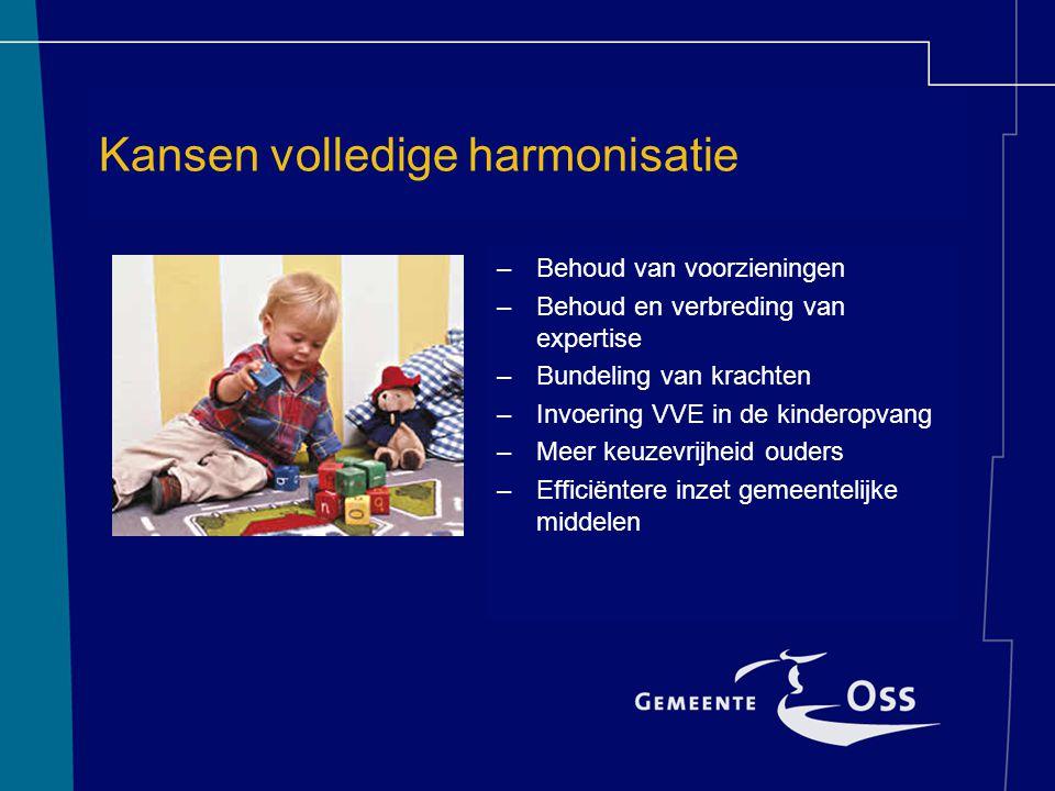 Kansen volledige harmonisatie –Behoud van voorzieningen –Behoud en verbreding van expertise –Bundeling van krachten –Invoering VVE in de kinderopvang –Meer keuzevrijheid ouders –Efficiëntere inzet gemeentelijke middelen