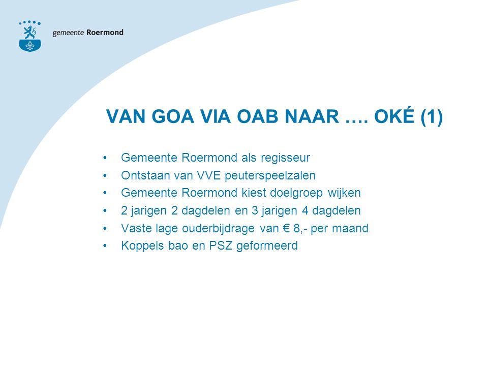 Gemeente Roermond als regisseur Ontstaan van VVE peuterspeelzalen Gemeente Roermond kiest doelgroep wijken 2 jarigen 2 dagdelen en 3 jarigen 4 dagdelen Vaste lage ouderbijdrage van € 8,- per maand Koppels bao en PSZ geformeerd VAN GOA VIA OAB NAAR ….