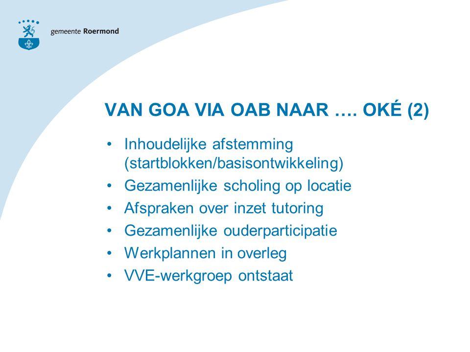 Inhoudelijke afstemming (startblokken/basisontwikkeling) Gezamenlijke scholing op locatie Afspraken over inzet tutoring Gezamenlijke ouderparticipatie Werkplannen in overleg VVE-werkgroep ontstaat VAN GOA VIA OAB NAAR ….