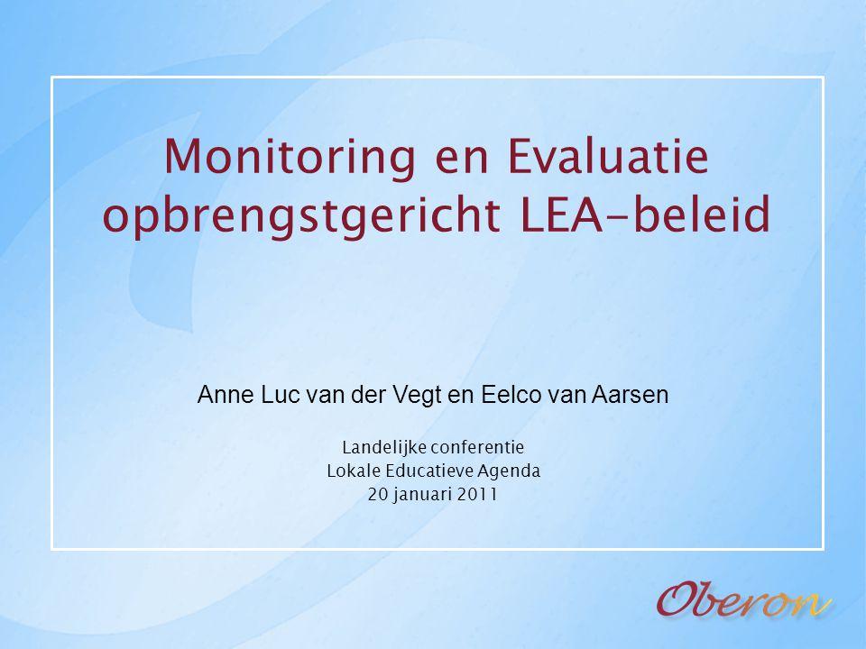 Monitoring en Evaluatie opbrengstgericht LEA-beleid Anne Luc van der Vegt en Eelco van Aarsen Landelijke conferentie Lokale Educatieve Agenda 20 janua