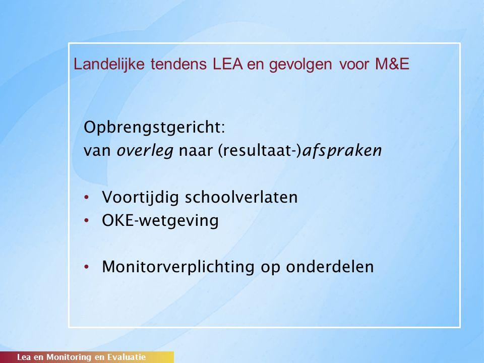 Landelijke tendens LEA en gevolgen voor M&E Opbrengstgericht: van overleg naar (resultaat-)afspraken Voortijdig schoolverlaten OKE-wetgeving Monitorve
