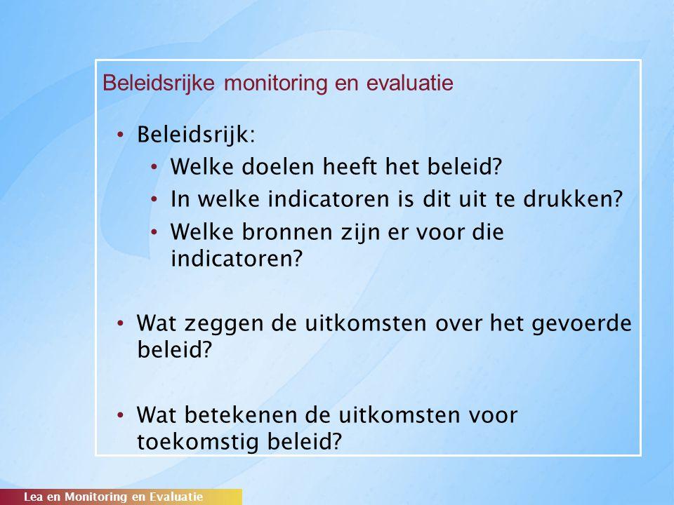Beleidsrijke monitoring en evaluatie Lea en Monitoring en Evaluatie Beleidsrijk: Welke doelen heeft het beleid? In welke indicatoren is dit uit te dru