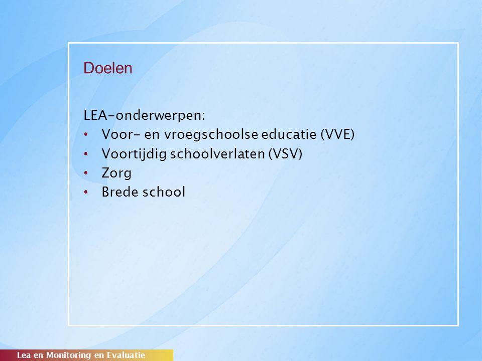 Doelen LEA-onderwerpen: Voor- en vroegschoolse educatie (VVE) Voortijdig schoolverlaten (VSV) Zorg Brede school Lea en Monitoring en Evaluatie