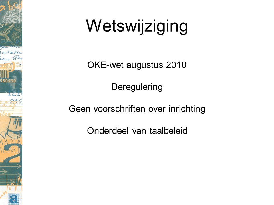 Wetswijziging OKE-wet augustus 2010 Deregulering Geen voorschriften over inrichting Onderdeel van taalbeleid