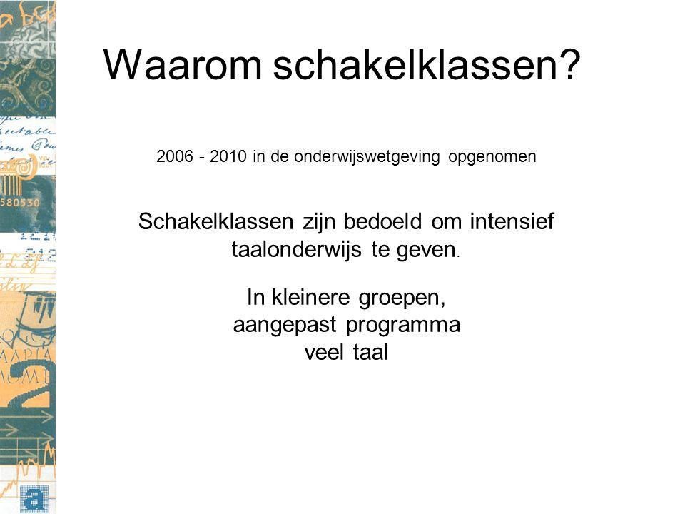 Waarom schakelklassen? 2006 - 2010 in de onderwijswetgeving opgenomen Schakelklassen zijn bedoeld om intensief taalonderwijs te geven. In kleinere gro