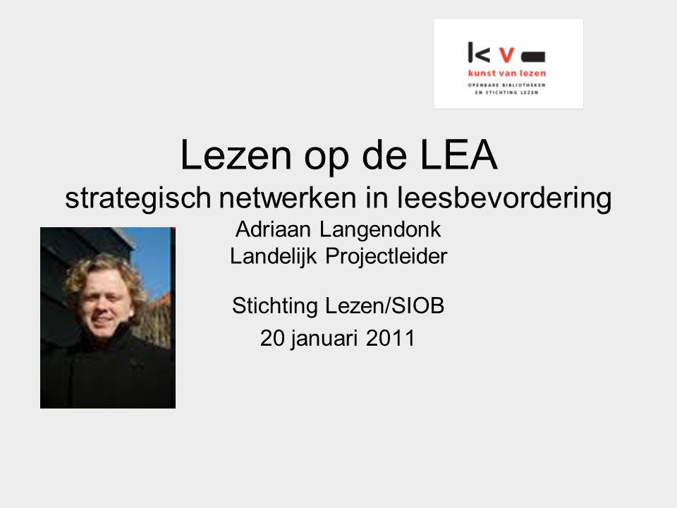 Lezen op de LEA strategisch netwerken in leesbevordering Adriaan Langendonk Landelijk Projectleider Stichting Lezen/SIOB 20 januari 2011