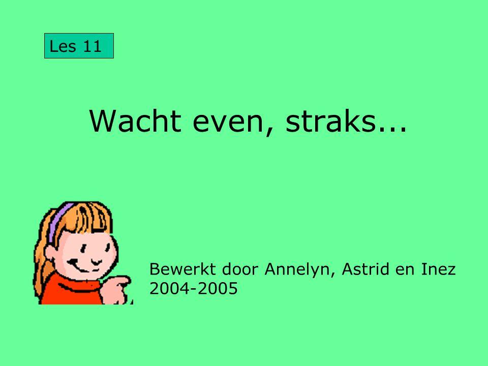 Wacht even, straks... Bewerkt door Annelyn, Astrid en Inez 2004-2005 Les 11