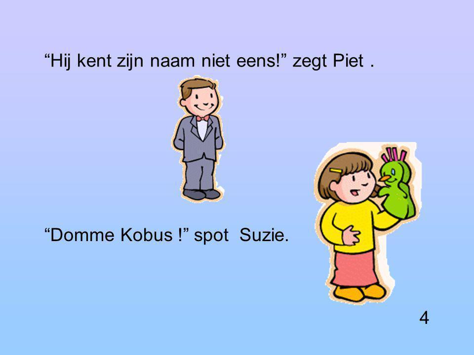 Kobus, zeg eens wat! roept Karen. Kobus, hoe oud ben je lacht Piet.