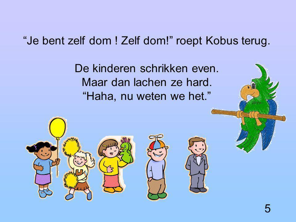 Hij kent zijn naam niet eens! zegt Piet. 4 Domme Kobus ! spot Suzie.