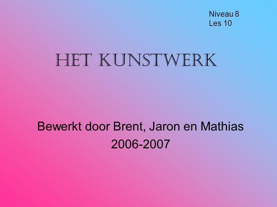 Het kunstwerk Bewerkt door Brent, Jaron en Mathias 2006-2007 Niveau 8 Les 10