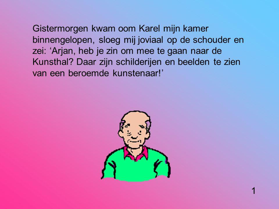 Gistermorgen kwam oom Karel mijn kamer binnengelopen, sloeg mij joviaal op de schouder en zei: 'Arjan, heb je zin om mee te gaan naar de Kunsthal.