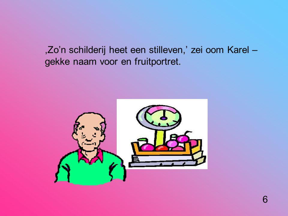 ,Zo'n schilderij heet een stilleven,' zei oom Karel – gekke naam voor en fruitportret. 6