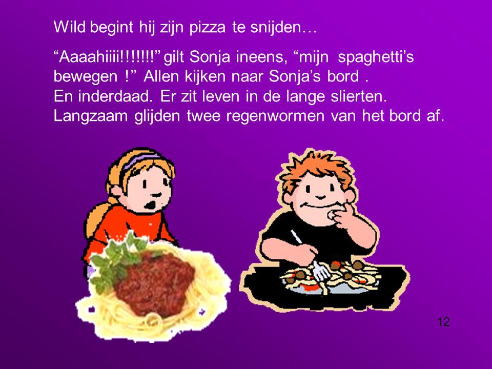 Wild begint hij zijn pizza te snijden… Aaaahiiii!!!!!!!'' gilt Sonja ineens, mijn spaghetti's bewegen !'' Allen kijken naar Sonja's bord.