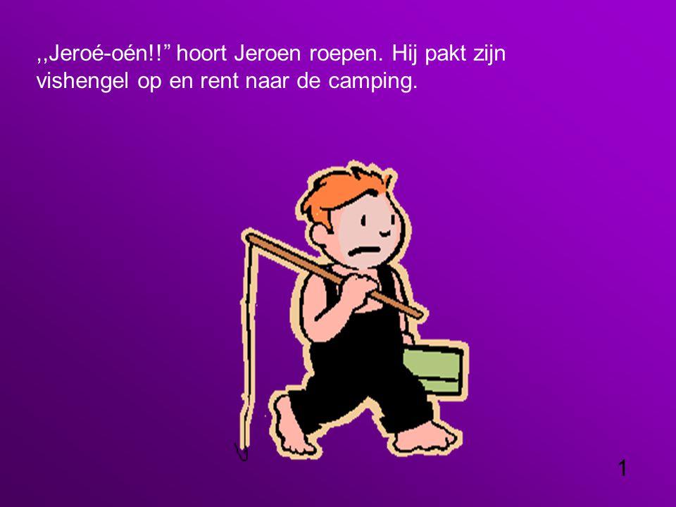 ,,Jeroé-oén!! hoort Jeroen roepen. Hij pakt zijn vishengel op en rent naar de camping. 1
