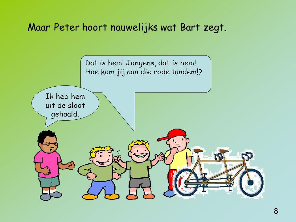 Maar Peter hoort nauwelijks wat Bart zegt. Dat is hem.