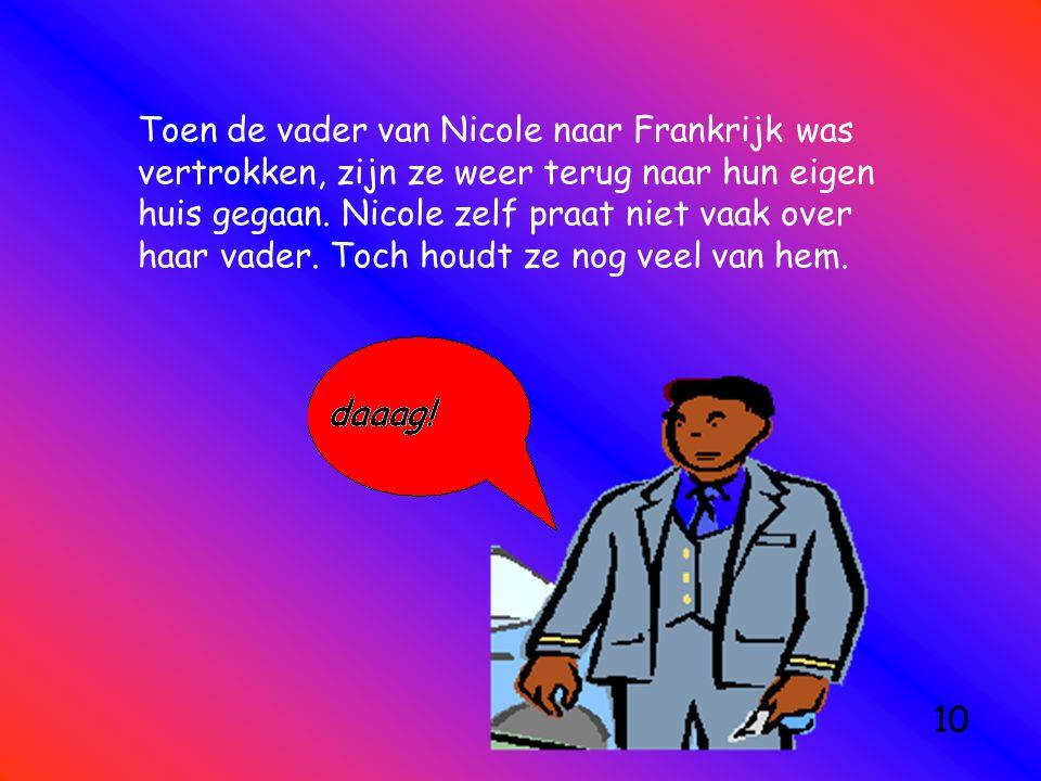 Toen de vader van Nicole naar Frankrijk was vertrokken, zijn ze weer terug naar hun eigen huis gegaan. Nicole zelf praat niet vaak over haar vader. To