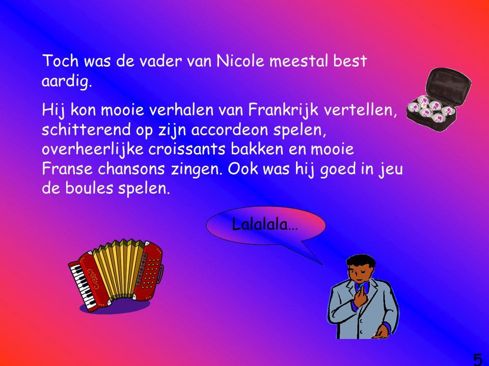 5 Toch was de vader van Nicole meestal best aardig. Hij kon mooie verhalen van Frankrijk vertellen, schitterend op zijn accordeon spelen, overheerlijk