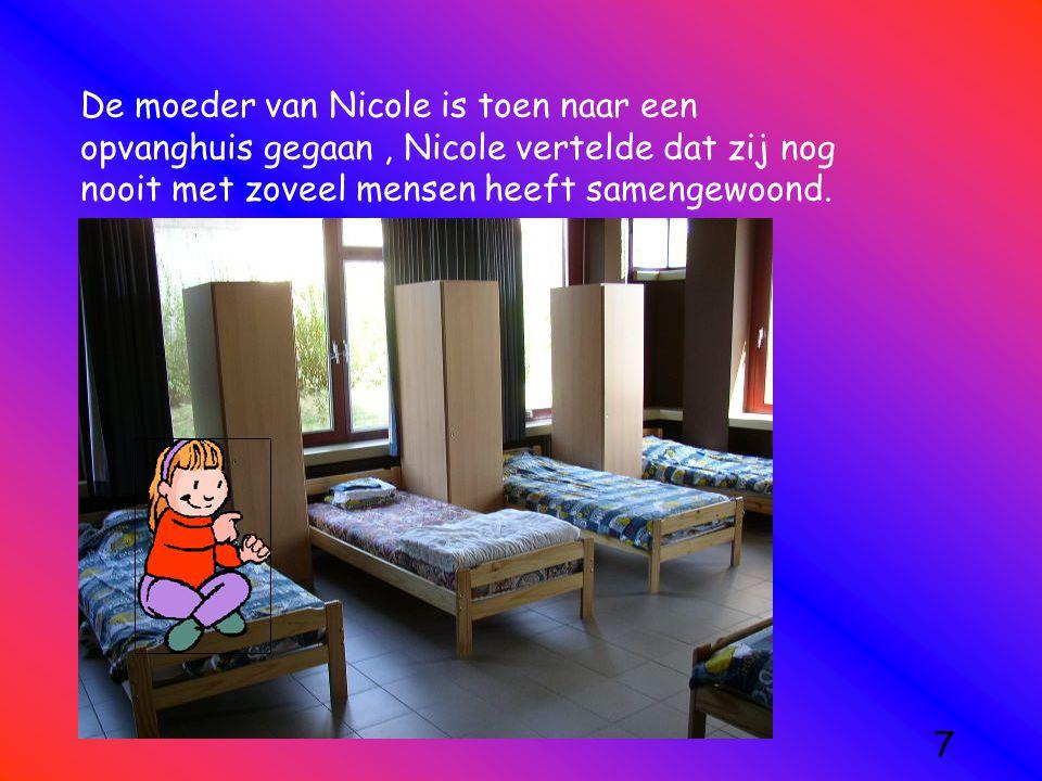 De moeder van Nicole is toen naar een opvanghuis gegaan, Nicole vertelde dat zij nog nooit met zoveel mensen heeft samengewoond. 7