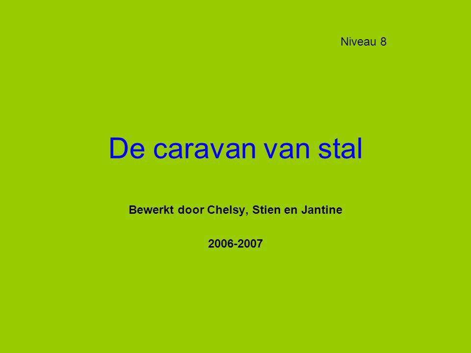 De caravan van stal Bewerkt door Chelsy, Stien en Jantine 2006-2007 Niveau 8