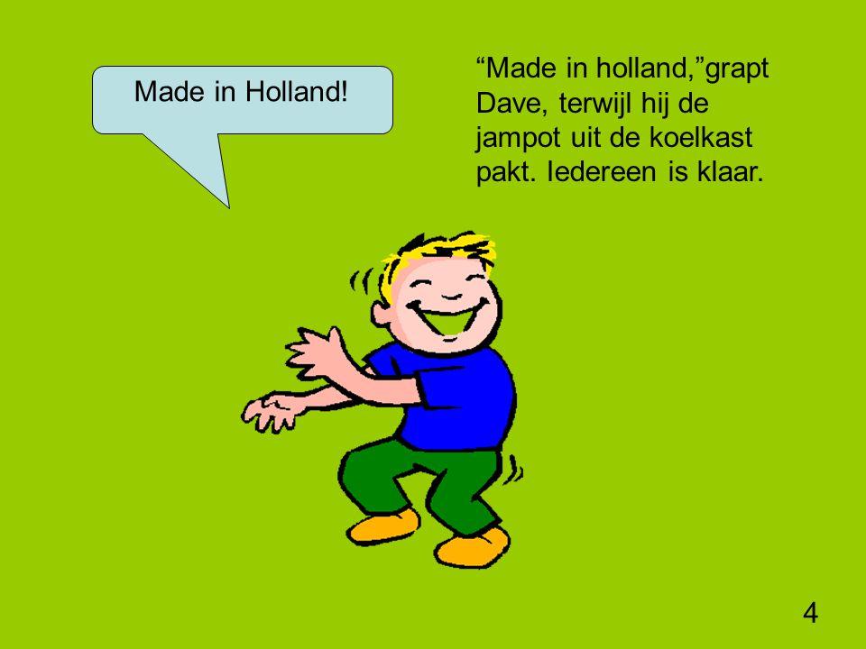 4 Made in holland, grapt Dave, terwijl hij de jampot uit de koelkast pakt.