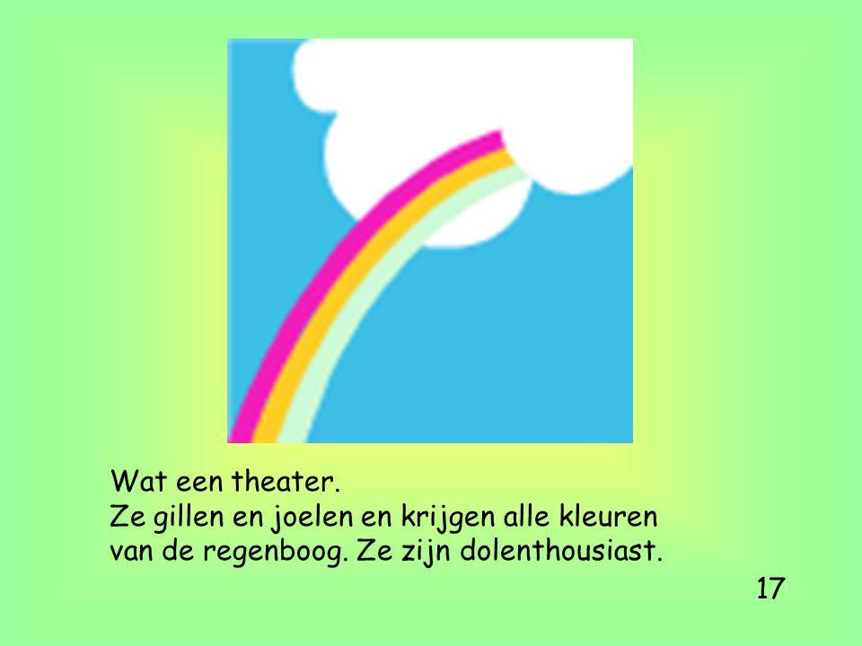 Wat een theater. Ze gillen en joelen en krijgen alle kleuren van de regenboog. Ze zijn dolenthousiast. 17