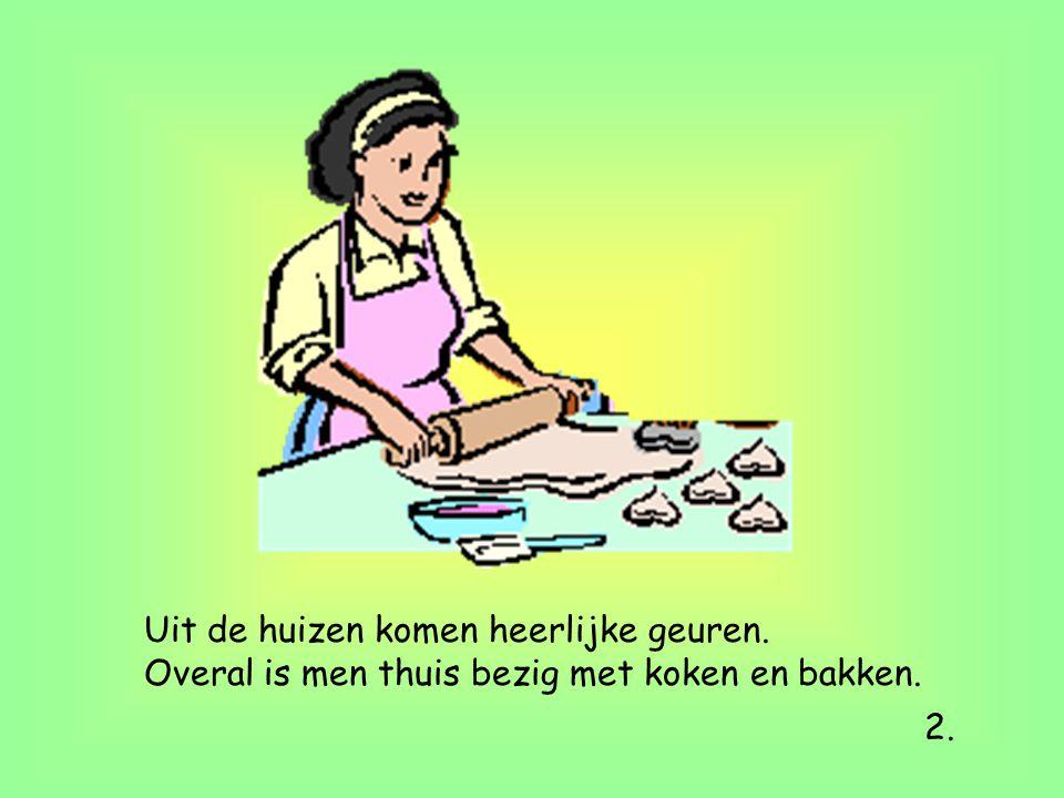 Uit de huizen komen heerlijke geuren. Overal is men thuis bezig met koken en bakken. 2.