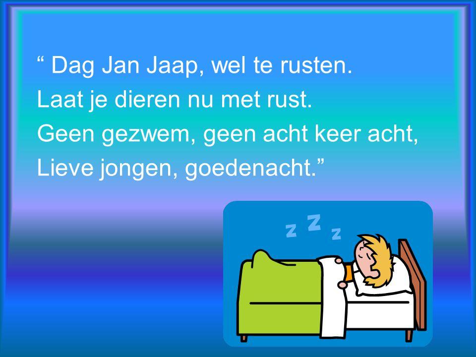 Dag Jan Jaap, wel te rusten.Laat je dieren nu met rust.