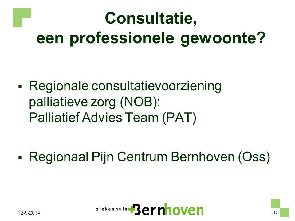 18 12-9-2014 Consultatie, een professionele gewoonte?  Regionale consultatievoorziening palliatieve zorg (NOB): Palliatief Advies Team (PAT)  Region
