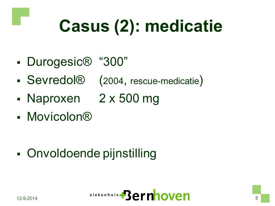 "8 12-9-2014 Casus (2): medicatie  Durogesic® ""300""  Sevredol® ( 2004, rescue-medicatie )  Naproxen 2 x 500 mg  Movicolon®  Onvoldoende pijnstilli"