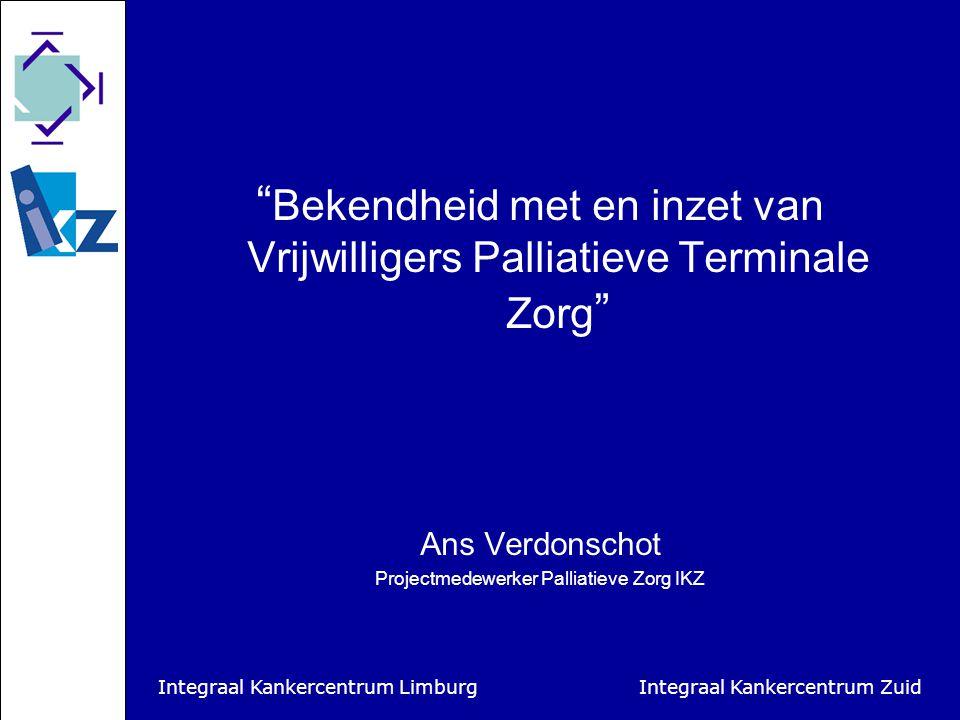 Integraal Kankercentrum Limburg Integraal Kankercentrum Zuid Bekendheid met en inzet van Vrijwilligers Palliatieve Terminale Zorg Ans Verdonschot Projectmedewerker Palliatieve Zorg IKZ