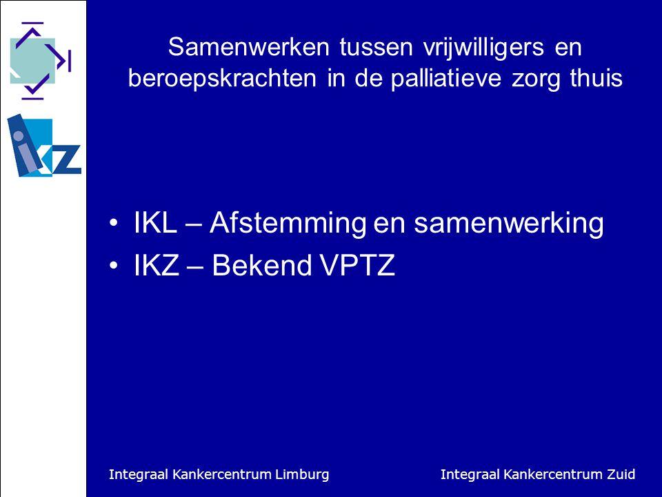 Integraal Kankercentrum Limburg Integraal Kankercentrum Zuid Samenwerken tussen vrijwilligers en beroepskrachten in de palliatieve zorg thuis IKL – Afstemming en samenwerking IKZ – Bekend VPTZ