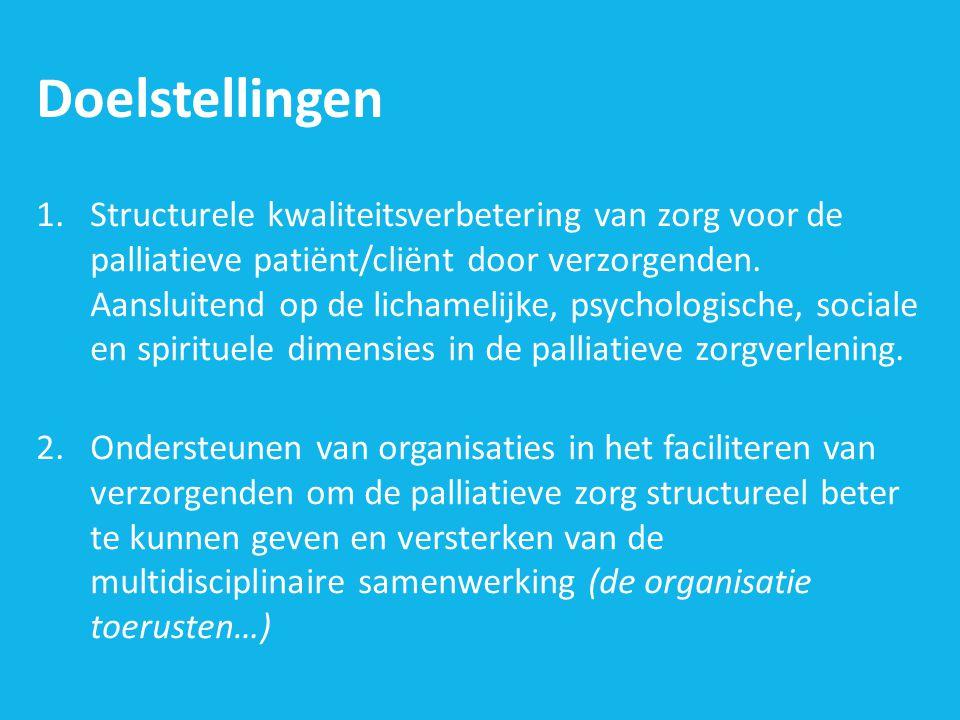 Doelstellingen 1.Structurele kwaliteitsverbetering van zorg voor de palliatieve patiënt/cliënt door verzorgenden. Aansluitend op de lichamelijke, psyc