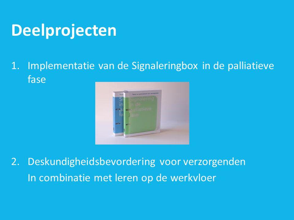 Deelprojecten 1.Implementatie van de Signaleringbox in de palliatieve fase 2.Deskundigheidsbevordering voor verzorgenden In combinatie met leren op de