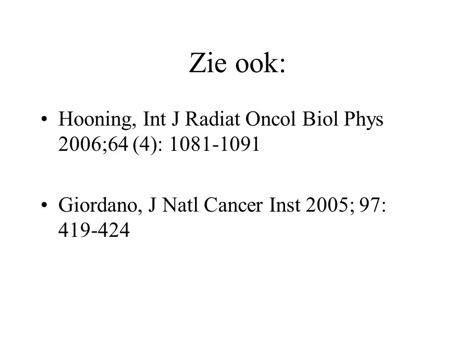 Zie ook: Hooning, Int J Radiat Oncol Biol Phys 2006;64 (4): 1081-1091 Giordano, J Natl Cancer Inst 2005; 97: 419-424
