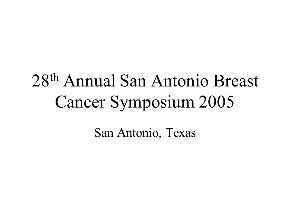 28 th Annual San Antonio Breast Cancer Symposium 2005 San Antonio, Texas