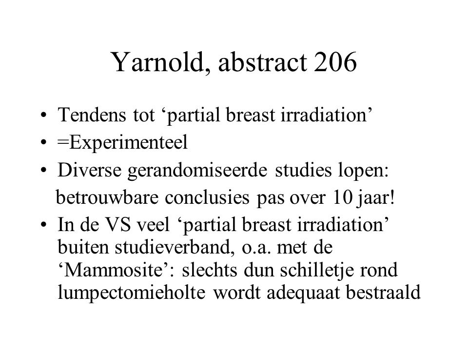 Yarnold, abstract 206 Tendens tot 'partial breast irradiation' =Experimenteel Diverse gerandomiseerde studies lopen: betrouwbare conclusies pas over 1