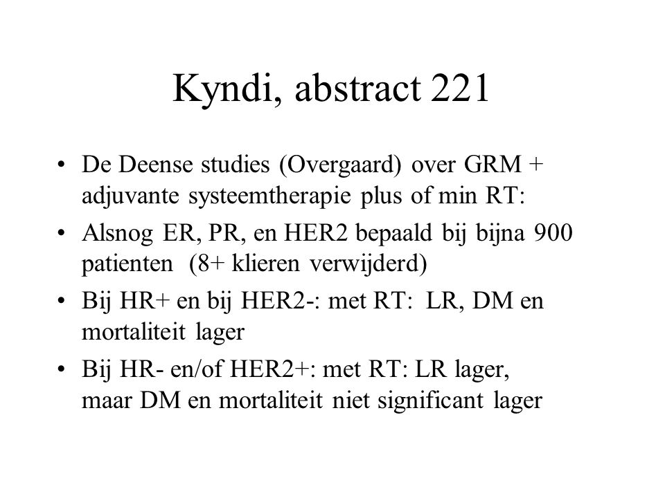 Kyndi, abstract 221 De Deense studies (Overgaard) over GRM + adjuvante systeemtherapie plus of min RT: Alsnog ER, PR, en HER2 bepaald bij bijna 900 pa