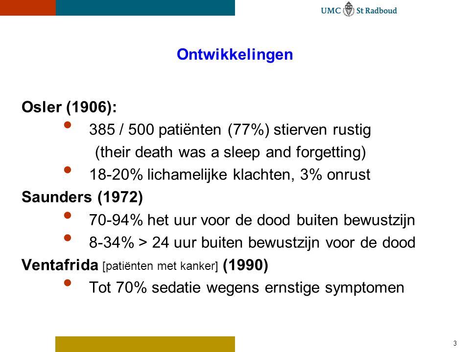 3 Ontwikkelingen Osler (1906): 385 / 500 patiënten (77%) stierven rustig (their death was a sleep and forgetting) 18-20% lichamelijke klachten, 3% onrust Saunders (1972) 70-94% het uur voor de dood buiten bewustzijn 8-34% > 24 uur buiten bewustzijn voor de dood Ventafrida [patiënten met kanker] (1990) Tot 70% sedatie wegens ernstige symptomen