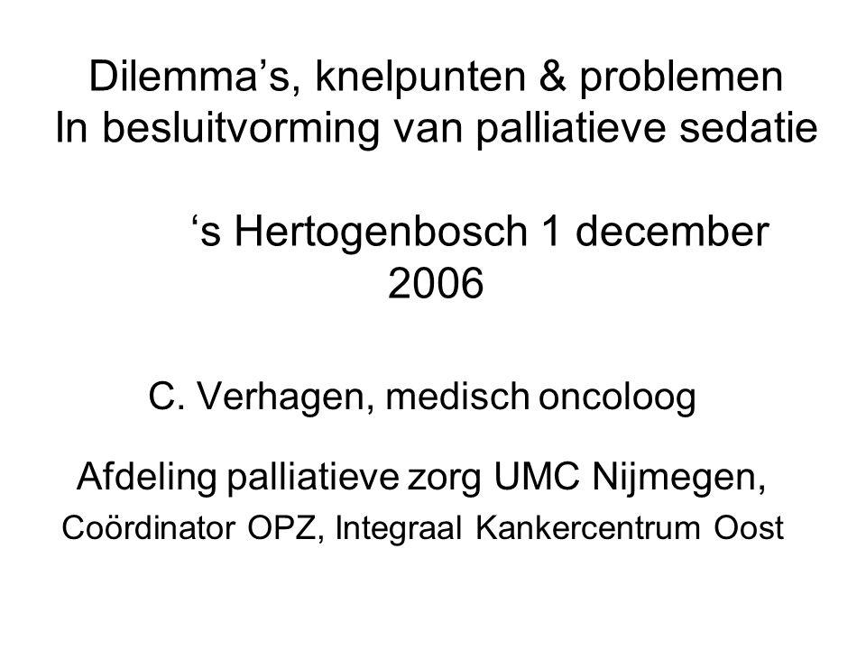 Dilemma's, knelpunten & problemen In besluitvorming van palliatieve sedatie 's Hertogenbosch 1 december 2006 C. Verhagen, medisch oncoloog Afdeling pa