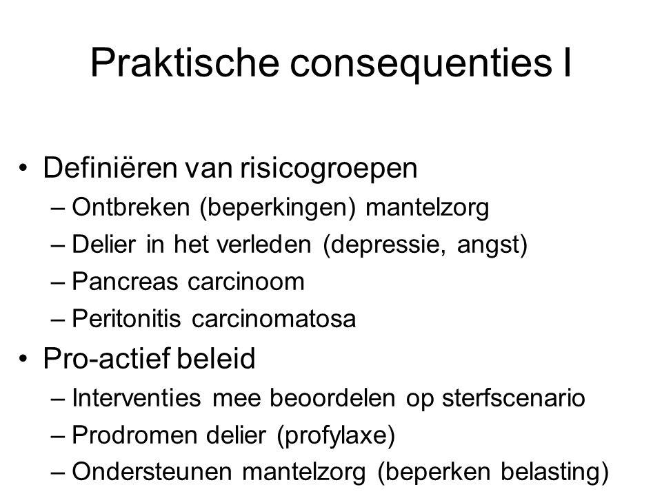 Praktische consequenties I Definiëren van risicogroepen –Ontbreken (beperkingen) mantelzorg –Delier in het verleden (depressie, angst) –Pancreas carci