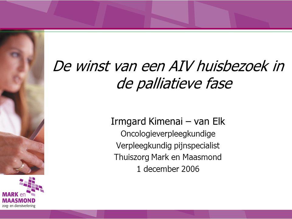De winst van een AIV huisbezoek in de palliatieve fase Irmgard Kimenai – van Elk Oncologieverpleegkundige Verpleegkundig pijnspecialist Thuiszorg Mark