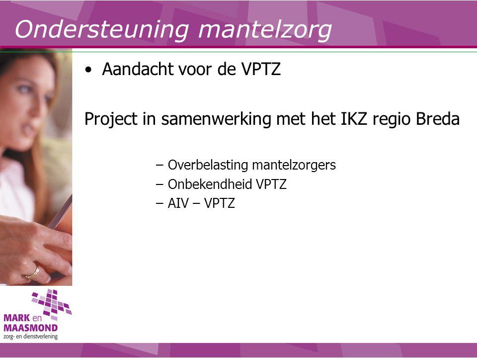 Ondersteuning mantelzorg Aandacht voor de VPTZ Project in samenwerking met het IKZ regio Breda –Overbelasting mantelzorgers –Onbekendheid VPTZ –AIV –