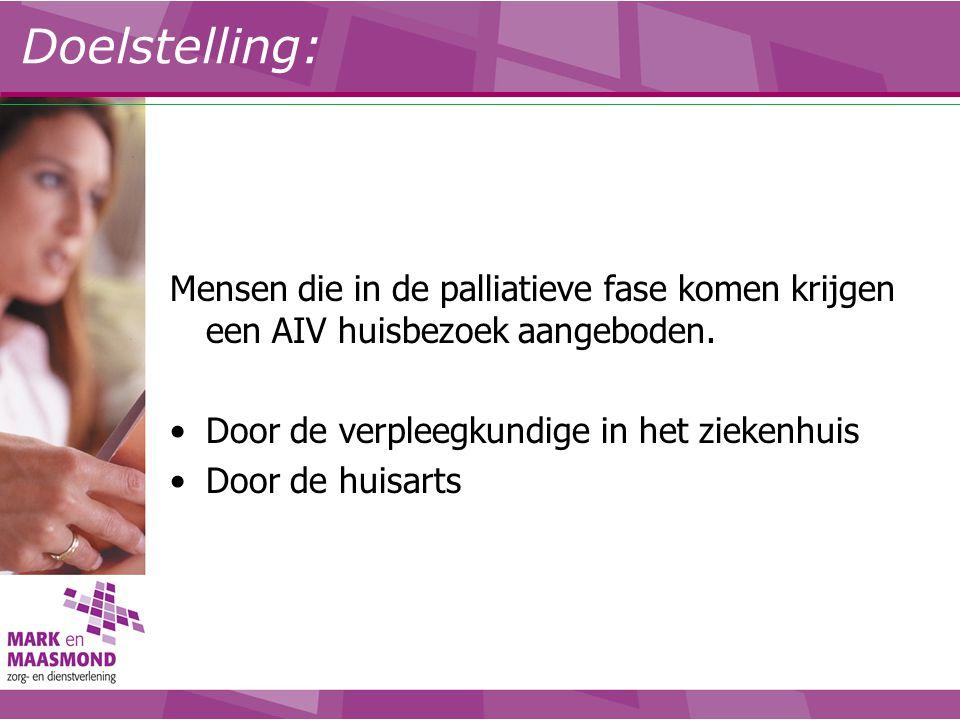 Doelstelling: Mensen die in de palliatieve fase komen krijgen een AIV huisbezoek aangeboden. Door de verpleegkundige in het ziekenhuis Door de huisart