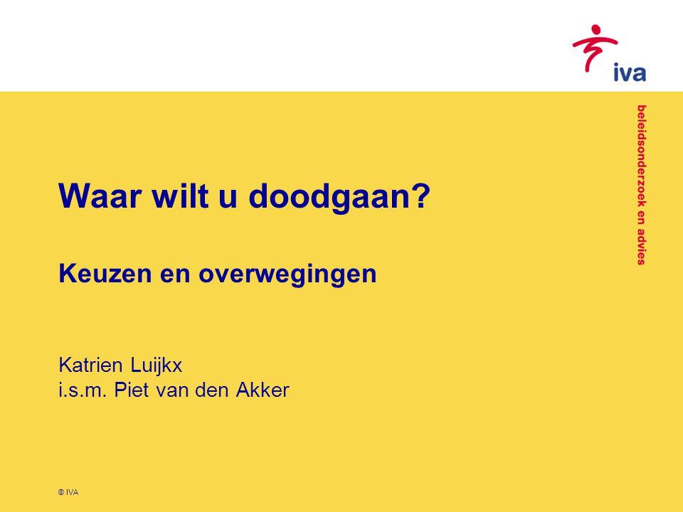 © IVA Vraagstelling 1.Wat is voor de Nederlandse bevolking de meest ideale plaats om te overlijden en welke aspecten zijn daarbij van belang.