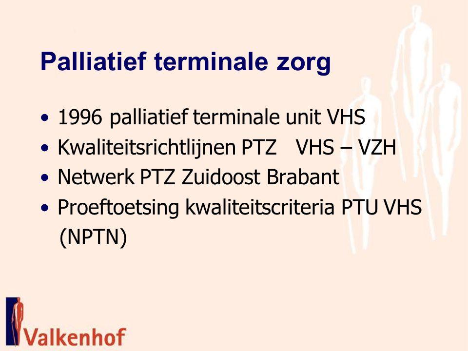 Palliatief terminale zorg 1996 palliatief terminale unit VHS Kwaliteitsrichtlijnen PTZ VHS – VZH Netwerk PTZ Zuidoost Brabant Proeftoetsing kwaliteitscriteria PTU VHS (NPTN)